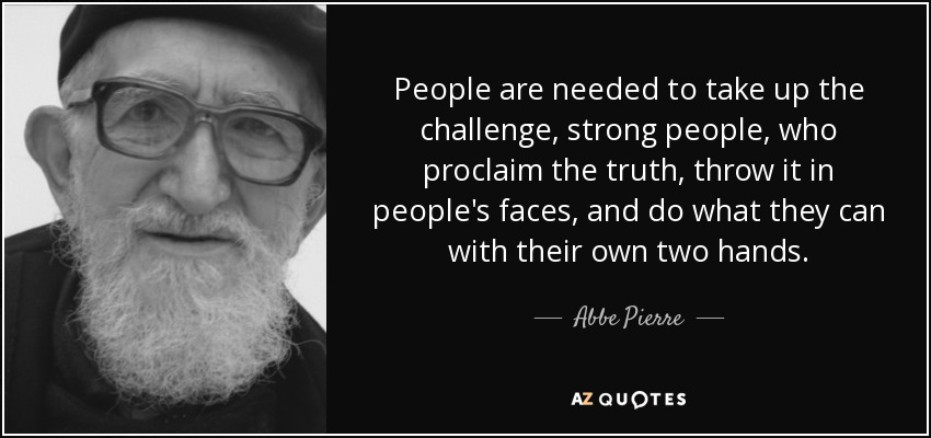 People are needed to take up the challenge, strong people, who proclaim the truth, throw it in people's faces, and do what they can with their own two hands. - Abbe Pierre
