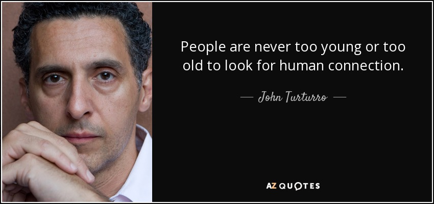 People are never too young or too old to look for human connection. - John Turturro