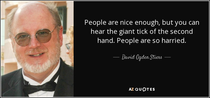 People are nice enough, but you can hear the giant tick of the second hand. People are so harried. - David Ogden Stiers