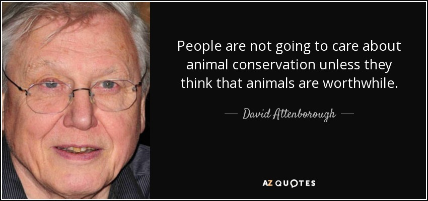 People are not going to care about animal conservation unless they think that animals are worthwhile. - David Attenborough