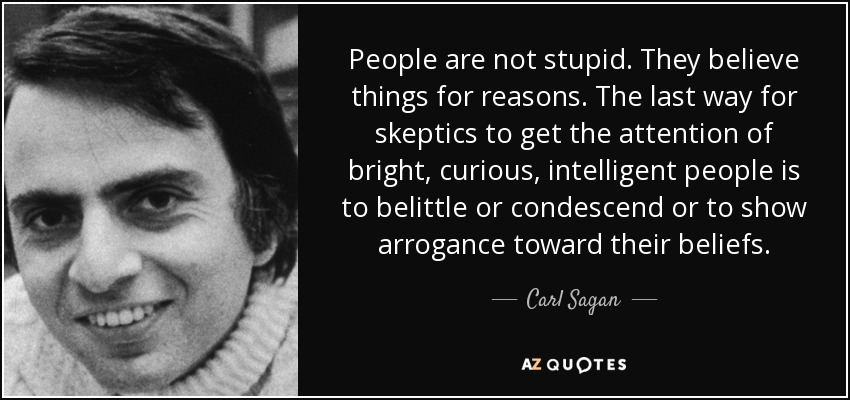 People are not stupid. They believe things for reasons. The last way for skeptics to get the attention of bright, curious, intelligent people is to belittle or condescend or to show arrogance toward their beliefs. - Carl Sagan