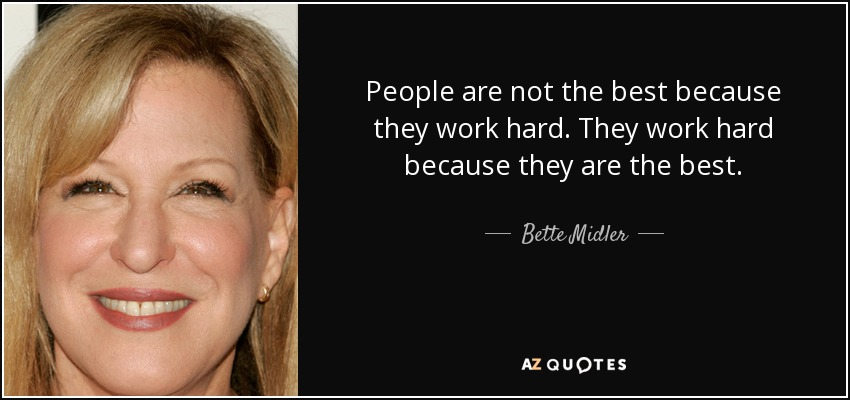 People are not the best because they work hard. They work hard because they are the best. - Bette Midler