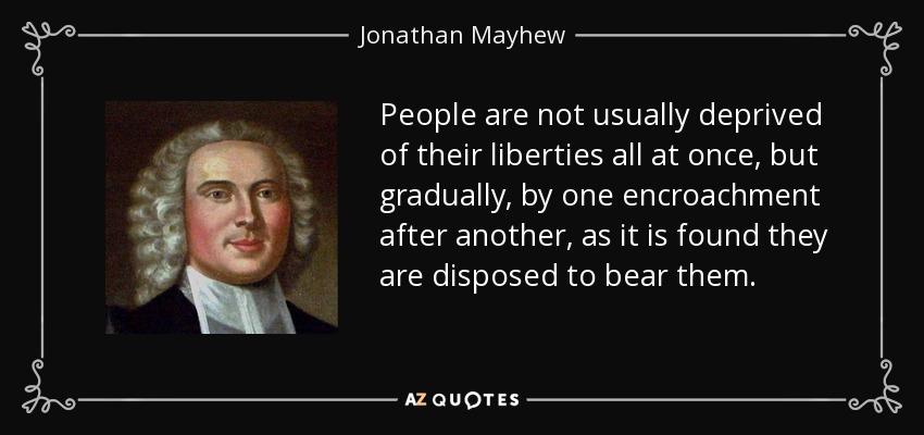 People are not usually deprived of their liberties all at once, but gradually, by one encroachment after another, as it is found they are disposed to bear them. - Jonathan Mayhew