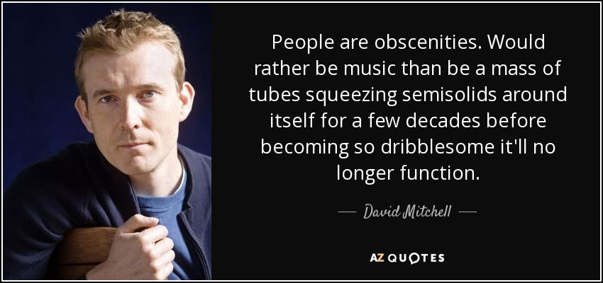 People are obscenities. Would rather be music than be a mass of tubes squeezing semisolids around itself for a few decades before becoming so dribblesome it'll no longer function. - David Mitchell
