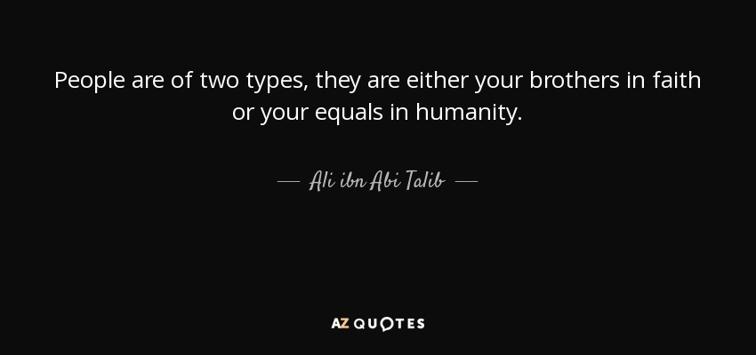 People are of two types, they are either your brothers in faith or your equals in humanity. - Ali ibn Abi Talib
