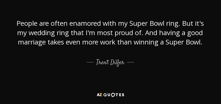 People are often enamored with my Super Bowl ring. But it's my wedding ring that I'm most proud of. And having a good marriage takes even more work than winning a Super Bowl. - Trent Dilfer