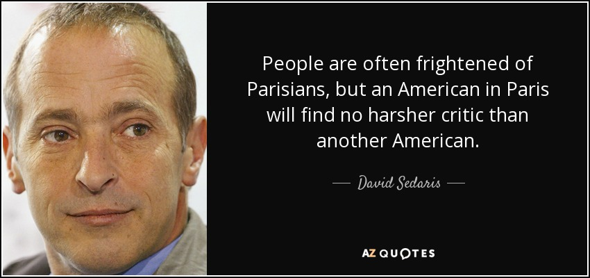 People are often frightened of Parisians, but an American in Paris will find no harsher critic than another American. - David Sedaris