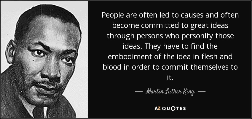 People are often led to causes and often become committed to great ideas through persons who personify those ideas. They have to find the embodiment of the idea in flesh and blood in order to commit themselves to it. - Martin Luther King, Jr.