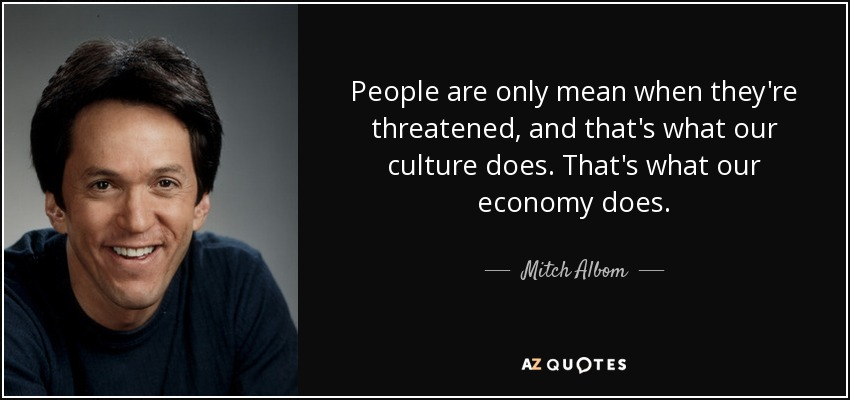 People are only mean when they're threatened, and that's what our culture does. That's what our economy does. - Mitch Albom