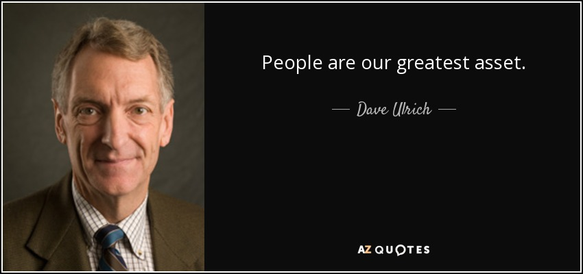 People are our greatest asset . - Dave Ulrich