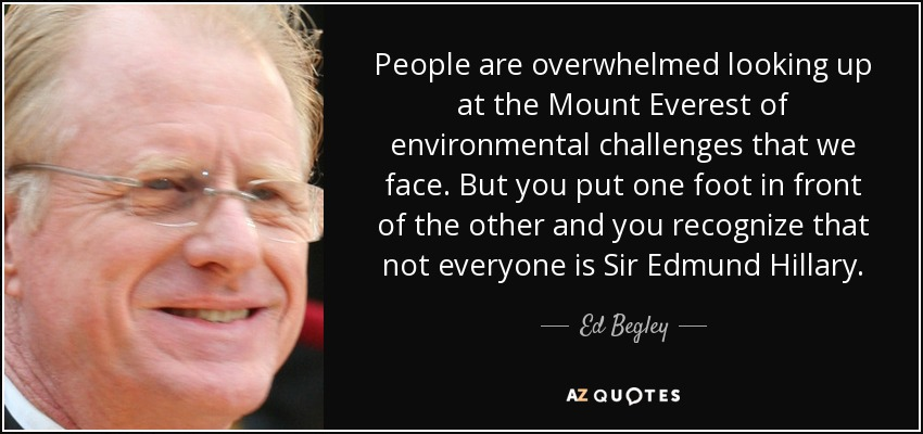 People are overwhelmed looking up at the Mount Everest of environmental challenges that we face. But you put one foot in front of the other and you recognize that not everyone is Sir Edmund Hillary. - Ed Begley, Jr.