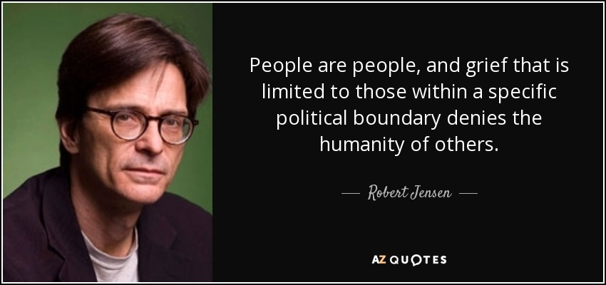 People are people, and grief that is limited to those within a specific political boundary denies the humanity of others. - Robert Jensen
