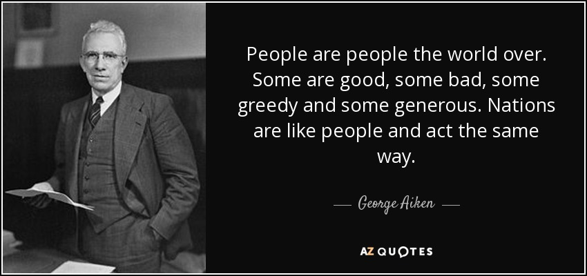 People are people the world over. Some are good, some bad, some greedy and some generous. Nations are like people and act the same way. - George Aiken