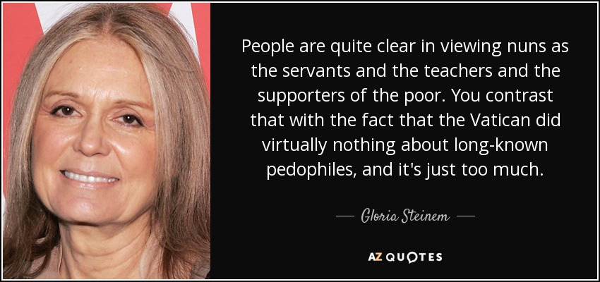 People are quite clear in viewing nuns as the servants and the teachers and the supporters of the poor. You contrast that with the fact that the Vatican did virtually nothing about long-known pedophiles, and it's just too much. - Gloria Steinem
