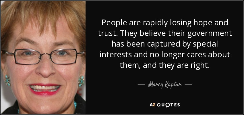 People are rapidly losing hope and trust. They believe their government has been captured by special interests and no longer cares about them, and they are right. - Marcy Kaptur