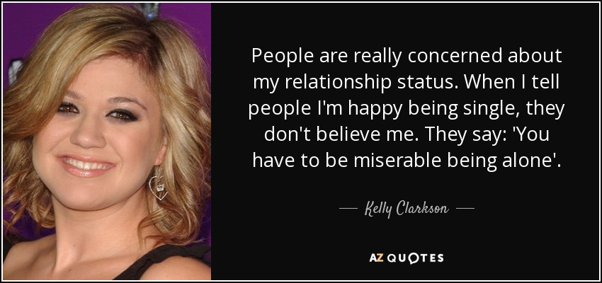 People are really concerned about my relationship status. When I tell people I'm happy being single, they don't believe me. They say: 'You have to be miserable being alone'. - Kelly Clarkson