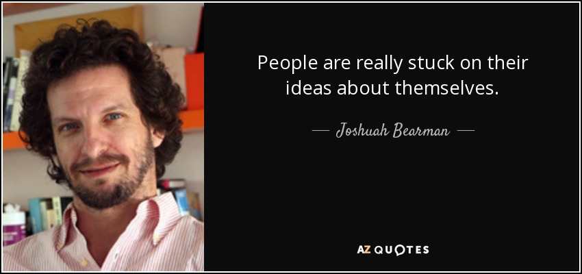 People are really stuck on their ideas about themselves. - Joshuah Bearman