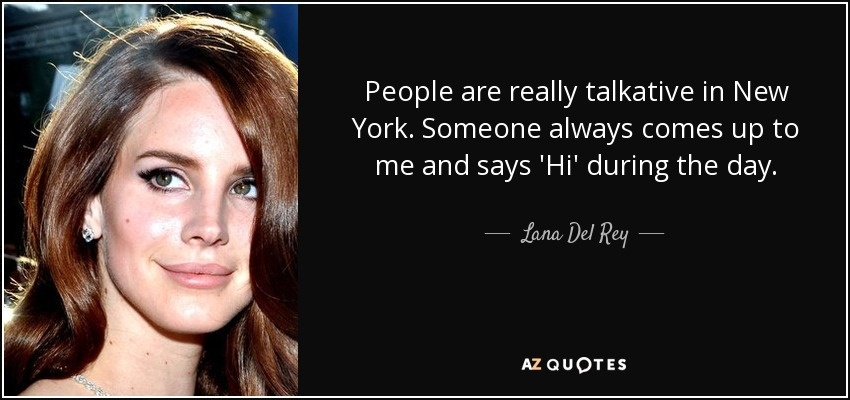 People are really talkative in New York. Someone always comes up to me and says 'Hi' during the day. - Lana Del Rey