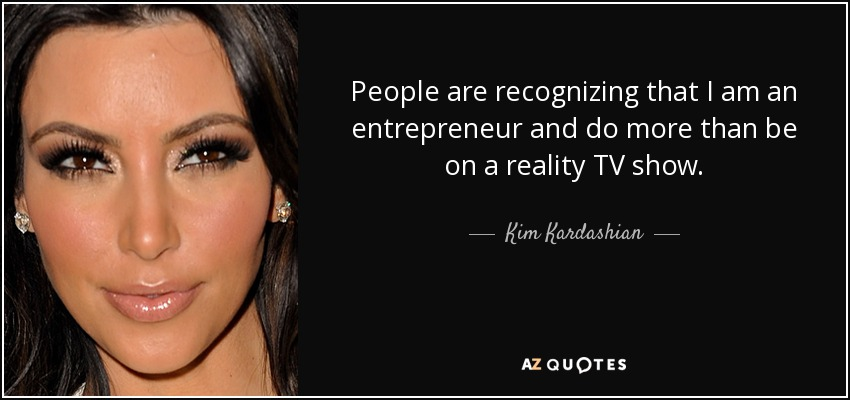People are recognizing that I am an entrepreneur and do more than be on a reality TV show. - Kim Kardashian