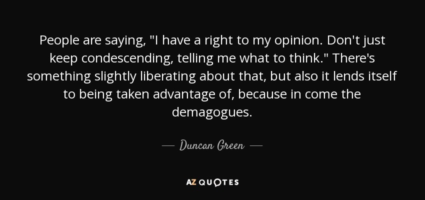 Duncan Green Quote People Are Saying I Have A Right To My Opinion