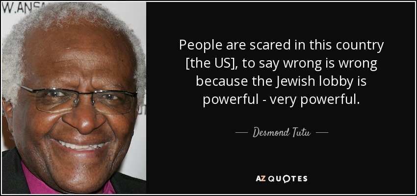 People are scared in this country [the US], to say wrong is wrong because the Jewish lobby is powerful - very powerful. - Desmond Tutu