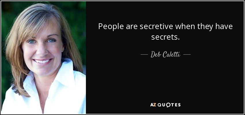 People are secretive when they have secrets. - Deb Caletti