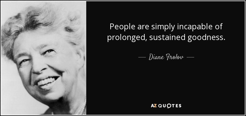 People are simply incapable of prolonged, sustained goodness. - Diane Frolov