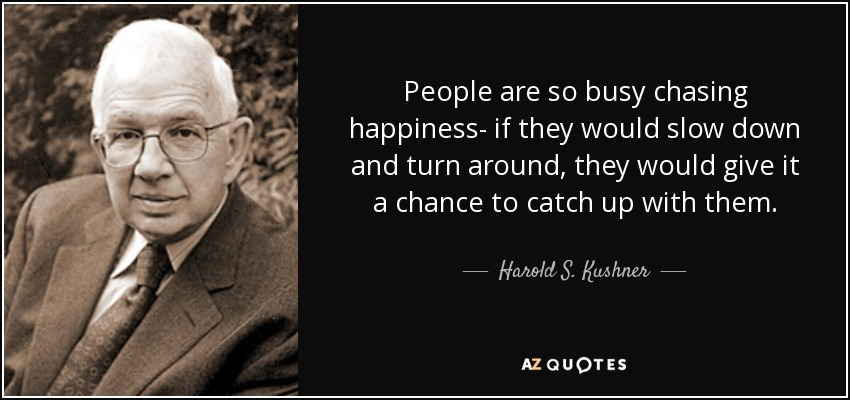 People are so busy chasing happiness- if they would slow down and turn around, they would give it a chance to catch up with them. - Harold S. Kushner