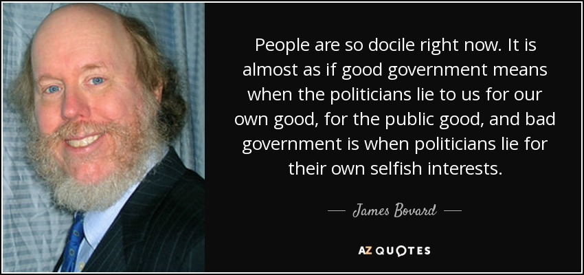 People are so docile right now. It is almost as if good government means when the politicians lie to us for our own good, for the public good, and bad government is when politicians lie for their own selfish interests. - James Bovard
