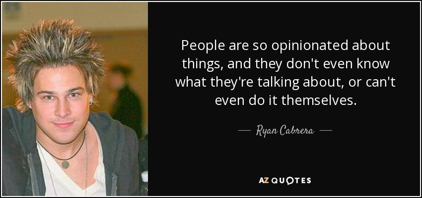 People are so opinionated about things, and they don't even know what they're talking about, or can't even do it themselves. - Ryan Cabrera