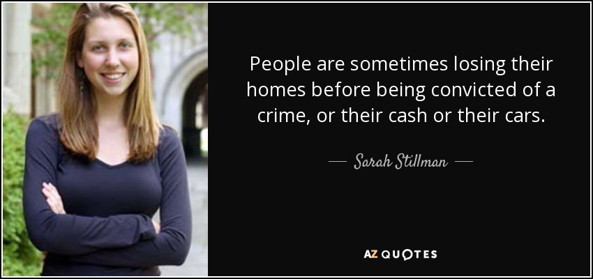 People are sometimes losing their homes before being convicted of a crime, or their cash or their cars. - Sarah Stillman
