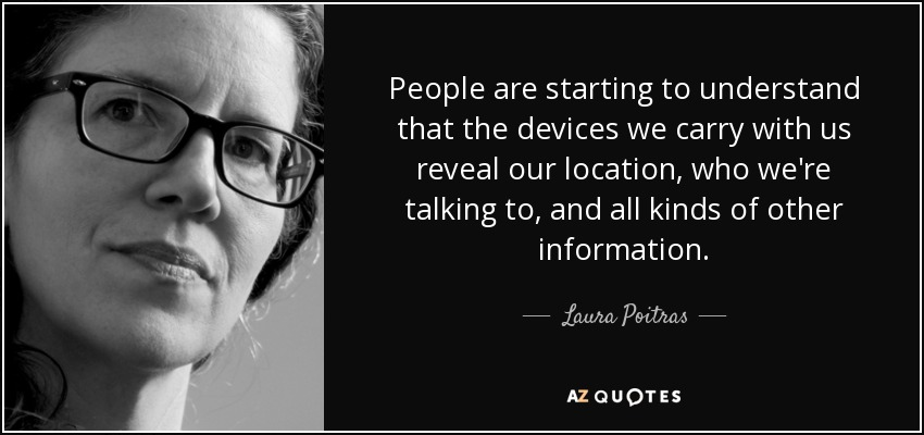 People are starting to understand that the devices we carry with us reveal our location, who we're talking to, and all kinds of other information. - Laura Poitras