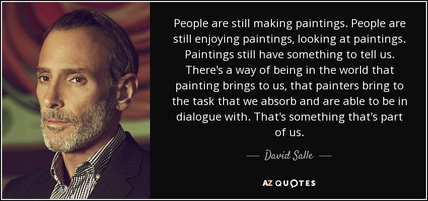 People are still making paintings. People are still enjoying paintings, looking at paintings. Paintings still have something to tell us. There's a way of being in the world that painting brings to us, that painters bring to the task that we absorb and are able to be in dialogue with. That's something that's part of us. - David Salle