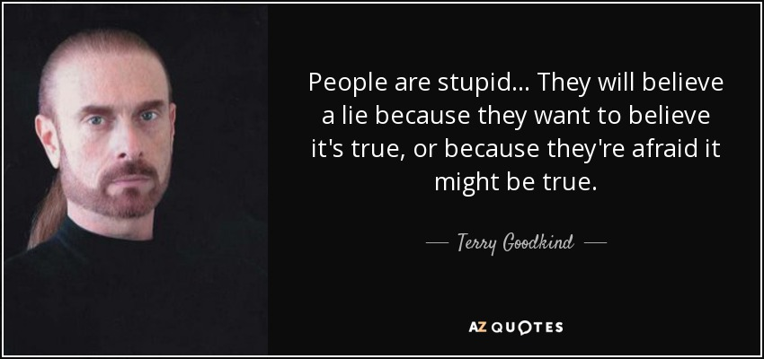 People are stupid. They will believe a lie because they want to believe it's true, or because they are afraid it might be true. - Terry Goodkind