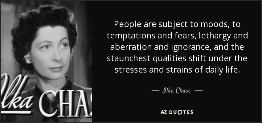 People are subject to moods, to temptations and fears, lethargy and aberration and ignorance, and the staunchest qualities shift under the stresses and strains of daily life. - Ilka Chase