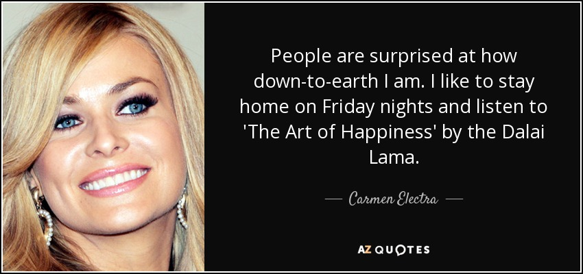 People are surprised at how down-to-earth I am. I like to stay home on Friday nights and listen to 'The Art of Happiness' by the Dalai Lama. - Carmen Electra