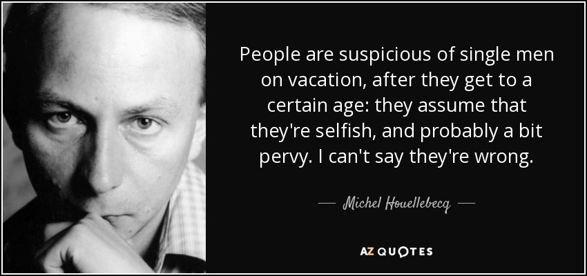 People are suspicious of single men on vacation, after they get to a certain age: they assume that they're selfish, and probably a bit pervy. I can't say they're wrong. - Michel Houellebecq