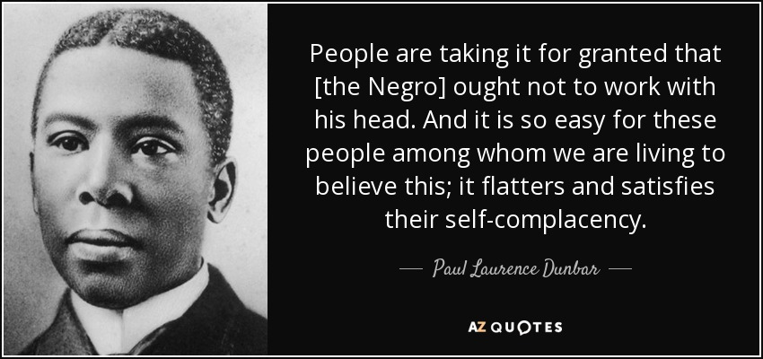 People are taking it for granted that [the Negro] ought not to work with his head. And it is so easy for these people among whom we are living to believe this; it flatters and satisfies their self-complacency. - Paul Laurence Dunbar