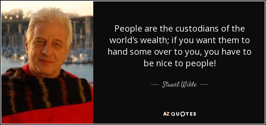 People are the custodians of the world's wealth; if you want them to hand some over to you, you have to be nice to people! - Stuart Wilde