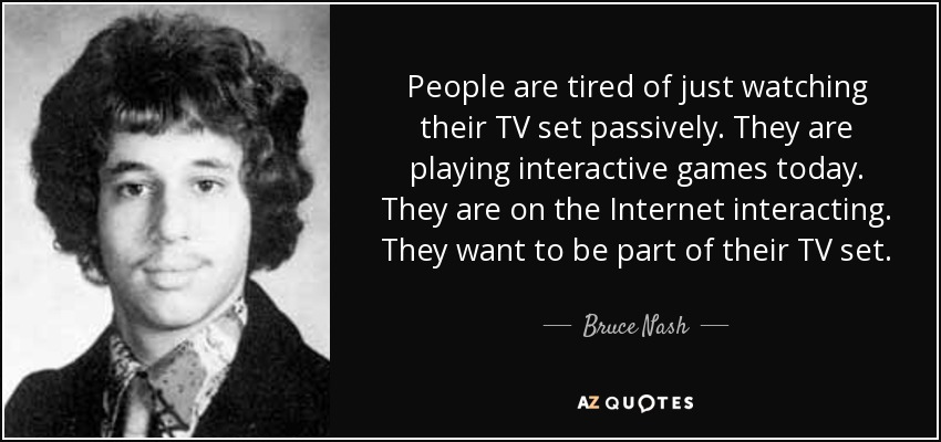 People are tired of just watching their TV set passively. They are playing interactive games today. They are on the Internet interacting. They want to be part of their TV set. - Bruce Nash