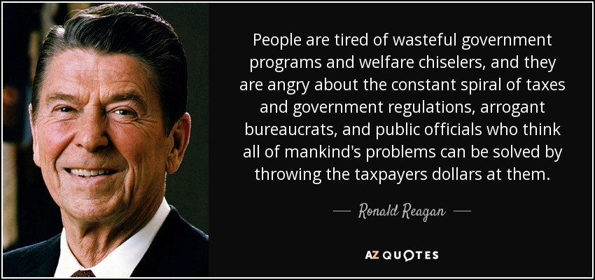 People are tired of wasteful government programs and welfare chiselers, and they are angry about the constant spiral of taxes and government regulations, arrogant bureaucrats, and public officials who think all of mankind's problems can be solved by throwing the taxpayers dollars at them. - Ronald Reagan