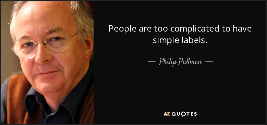 People are too complicated to have simple labels. - Philip Pullman
