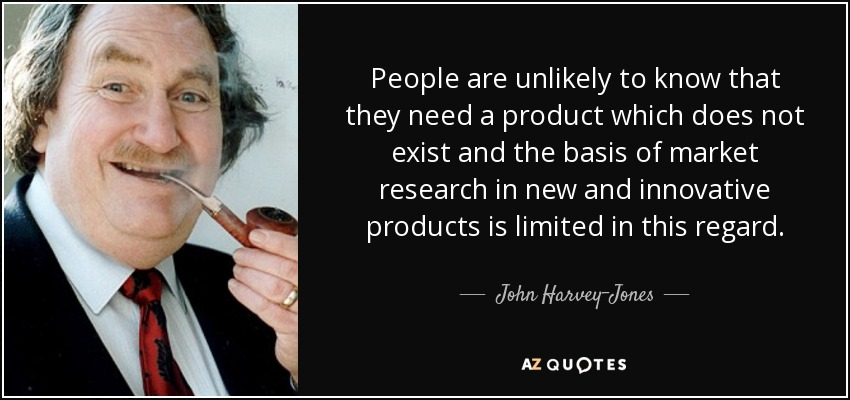 People are unlikely to know that they need a product which does not exist and the basis of market research in new and innovative products is limited in this regard. - John Harvey-Jones