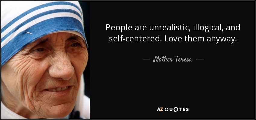 People are unrealistic, illogical, and self-centered. Love them anyway. - Mother Teresa