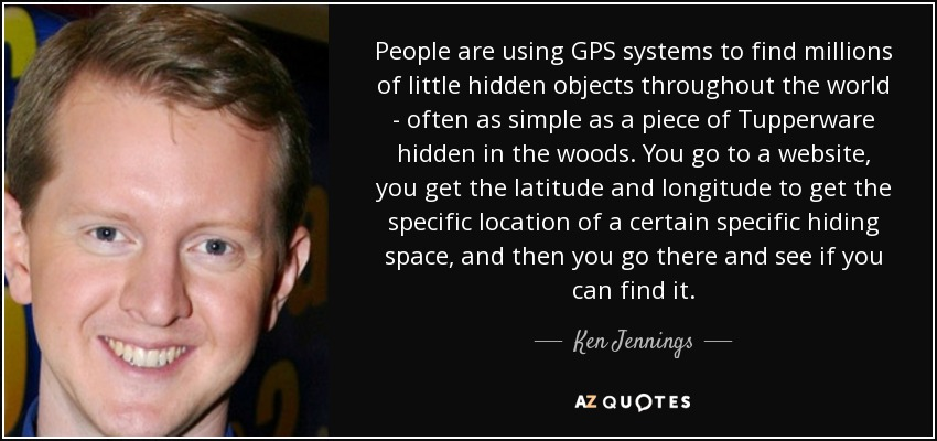 People are using GPS systems to find millions of little hidden objects throughout the world - often as simple as a piece of Tupperware hidden in the woods. You go to a website, you get the latitude and longitude to get the specific location of a certain specific hiding space, and then you go there and see if you can find it. - Ken Jennings