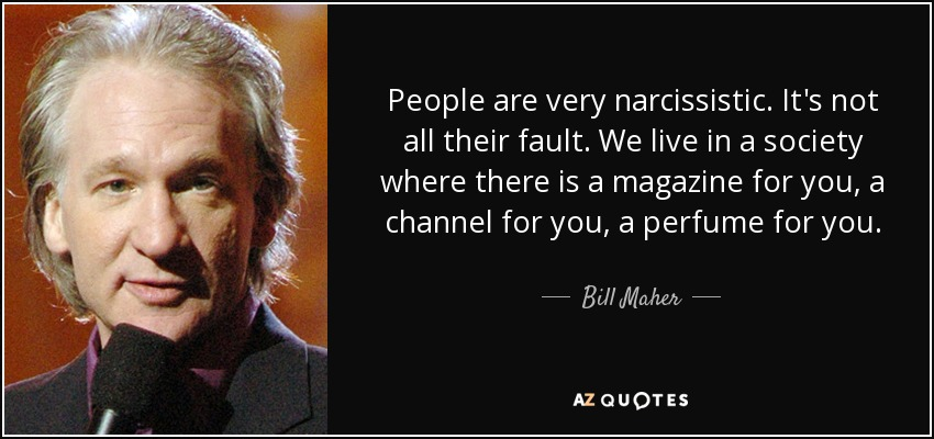 People are very narcissistic. It's not all their fault. We live in a society where there is a magazine for you, a channel for you, a perfume for you. - Bill Maher