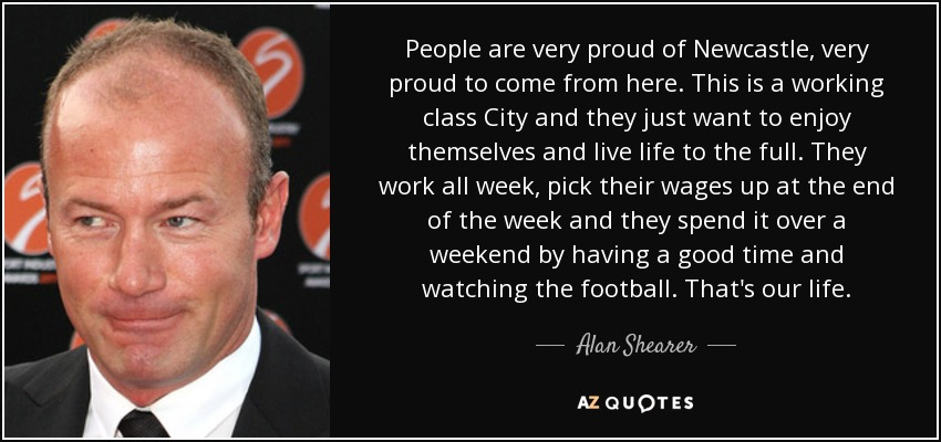 People are very proud of Newcastle, very proud to come from here. This is a working class City and they just want to enjoy themselves and live life to the full. They work all week, pick their wages up at the end of the week and they spend it over a weekend by having a good time and watching the football. That's our life. - Alan Shearer