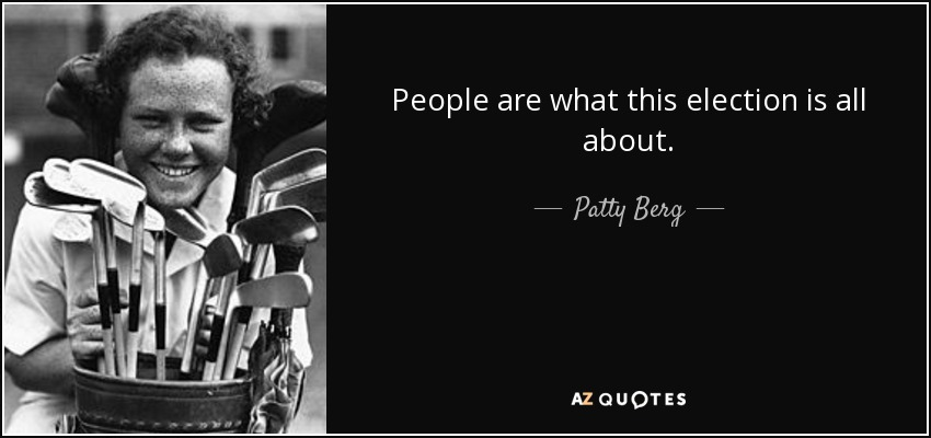 People are what this election is all about. - Patty Berg