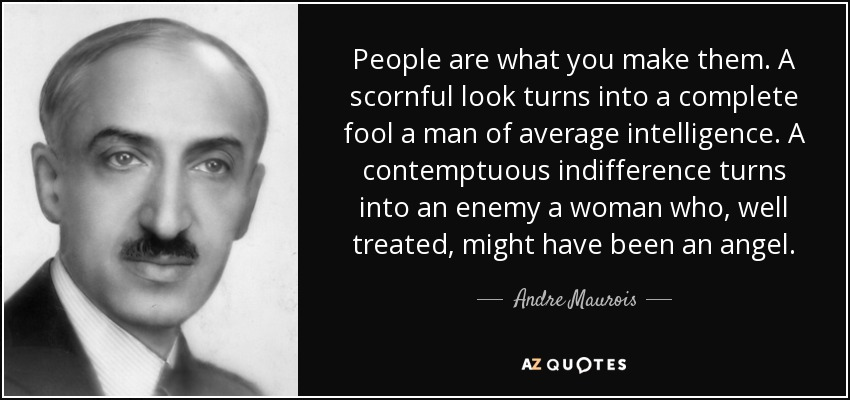 People are what you make them. A scornful look turns into a complete fool a man of average intelligence. A contemptuous indifference turns into an enemy a woman who, well treated, might have been an angel. - Andre Maurois