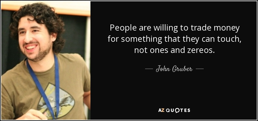 People are willing to trade money for something that they can touch, not ones and zereos. - John Gruber
